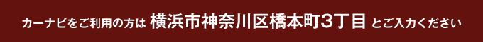 カーナビをご利用の方は 横浜市神奈川区橋本町3丁目6 とご入力ください